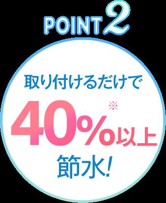 POINT2: 取り付けるだけで40%※以上節水!